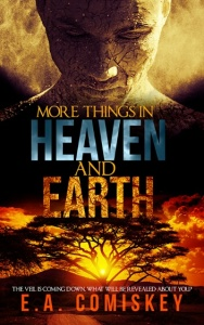 More Things in Heaven and Earth by E.A. Comiskey