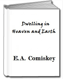 Dwelling in Heaven and Earth by E.A. Comiskey