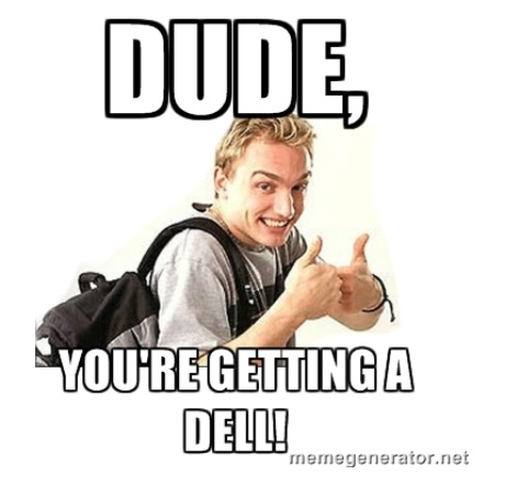 """Dude, you're getting a Dell!"""
